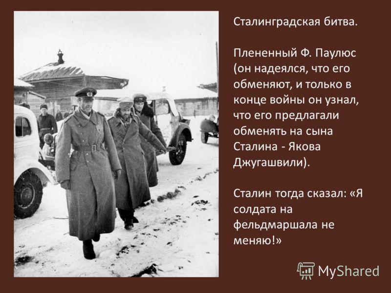 Сталинградская битва. Плененный Ф. Паулюс (он надеялся, что его обменяют, и только в конце войны он узнал, что его предлагали обменять на сына Сталина - Якова Джугашвили). Сталин тогда сказал: «Я солдата на фельдмаршала не меняю!»