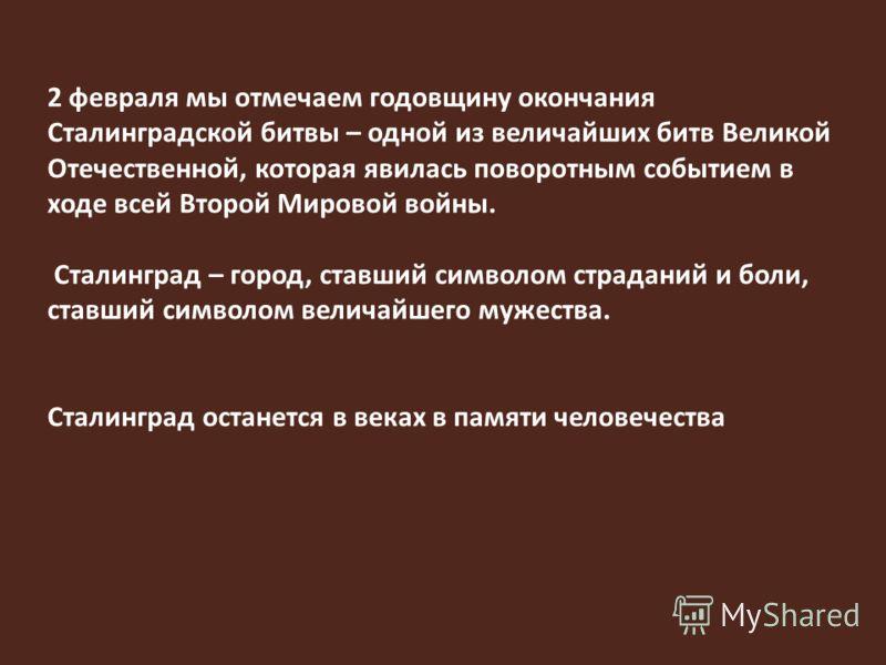 2 февраля мы отмечаем годовщину окончания Сталинградской битвы – одной из величайших битв Великой Отечественной, которая явилась поворотным событием в ходе всей Второй Мировой войны. Сталинград – город, ставший символом страданий и боли, ставший симв