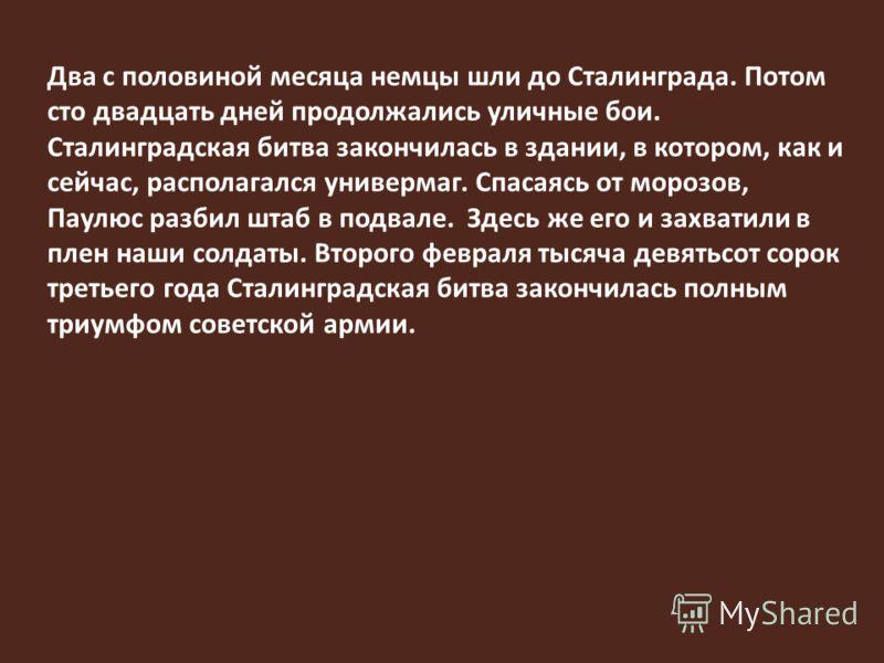 Два с половиной месяца немцы шли до Сталинграда. Потом сто двадцать дней продолжались уличные бои. Сталинградская битва закончилась в здании, в котором, как и сейчас, располагался универмаг. Спасаясь от морозов, Паулюс разбил штаб в подвале. Здесь же