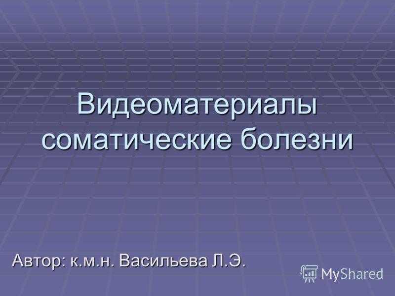 Видеоматериалы соматические болезни Автор: к.м.н. Васильева Л.Э.