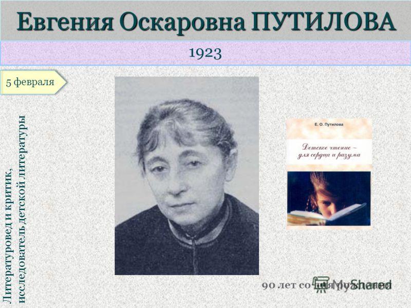 1923 Литературовед и критик, исследователь детской литературы Евгения Оскаровна ПУТИЛОВА 90 лет со дня рождения