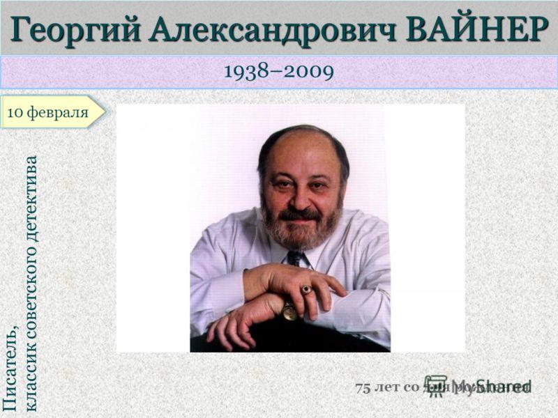 1938–2009 Писатель, классик советского детектива Георгий Александрович ВАЙНЕР 75 лет со дня рождения