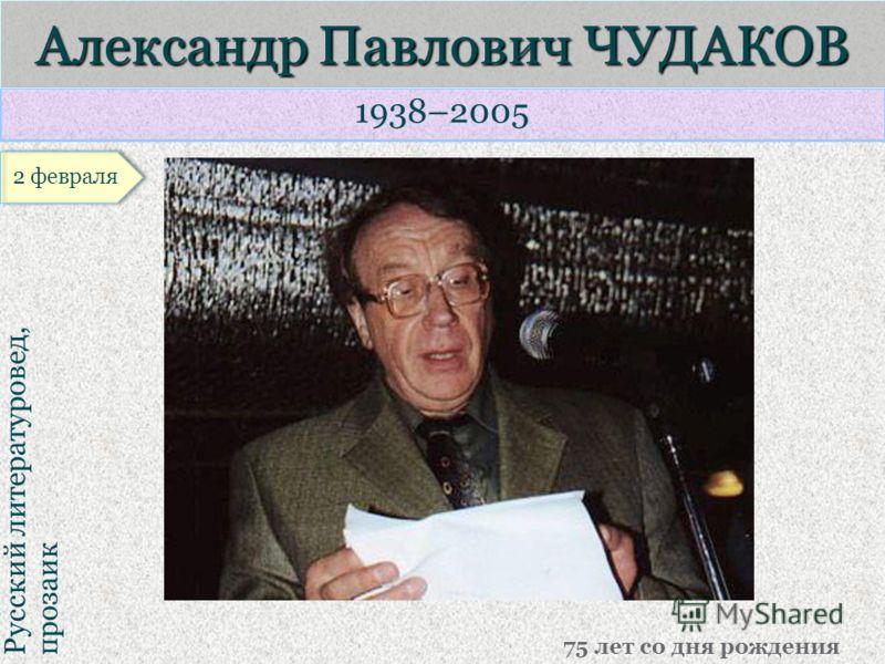 1938–2005 Русский литературовед, прозаик Александр Павлович ЧУДАКОВ 75 лет со дня рождения