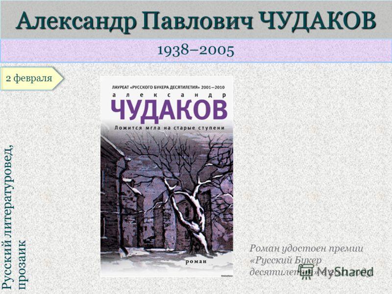 1938–2005 Русский литературовед, прозаик Александр Павлович ЧУДАКОВ Роман удостоен премии «Русский Букер десятилетия» в 2011 году.