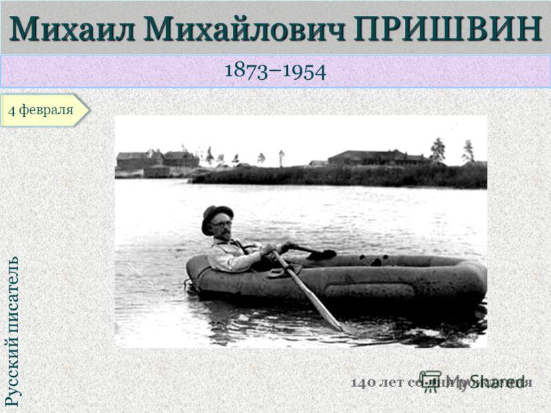 1873–1954 Русский писатель Михаил Михайлович ПРИШВИН 140 лет со дня рождения