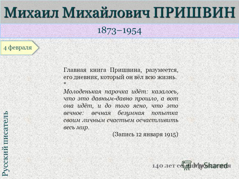 1873–1954 Русский писатель Михаил Михайлович ПРИШВИН 140 лет со дня рождения Главная книга Пришвина, разумеется, его дневник, который он вёл всю жизнь. * Молоденькая парочка идёт: казалось, что это давным-давно прошло, а вот она идёт, и до того ясно,