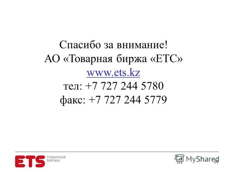 29 Спасибо за внимание! АО «Товарная биржа «ЕТС» www.ets.kz тел: +7 727 244 5780 факс: +7 727 244 5779