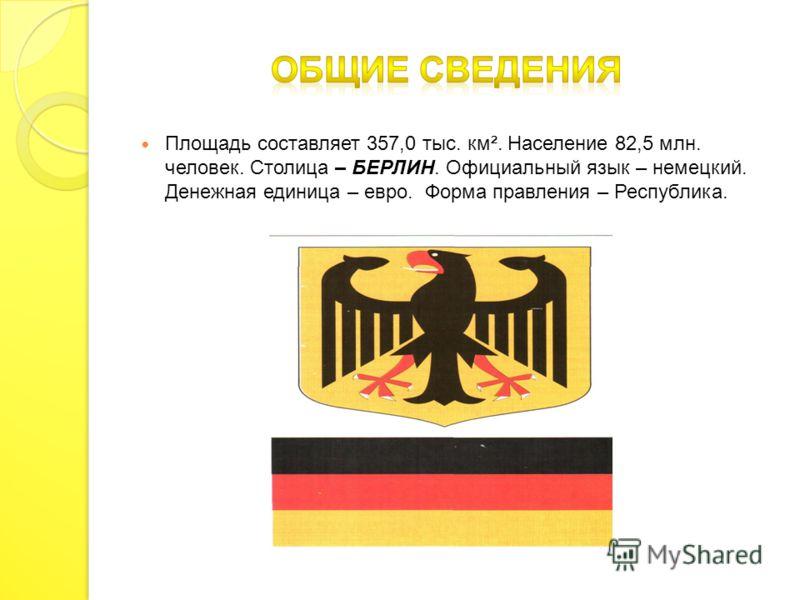 Площадь составляет 357,0 тыс. км². Население 82,5 млн. человек. Столица – БЕРЛИН. Официальный язык – немецкий. Денежная единица – евро. Форма правления – Республика.