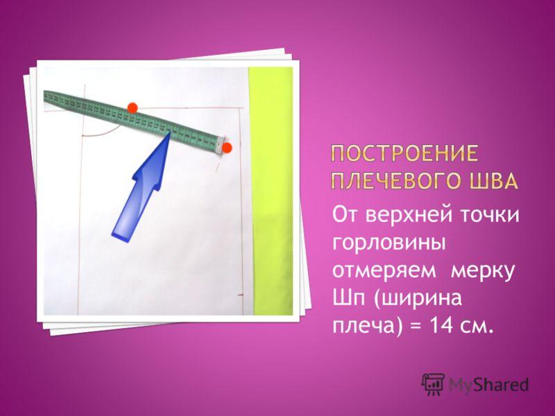 От верхней точки горловины отмеряем мерку Шп (ширина плеча) = 14 см.