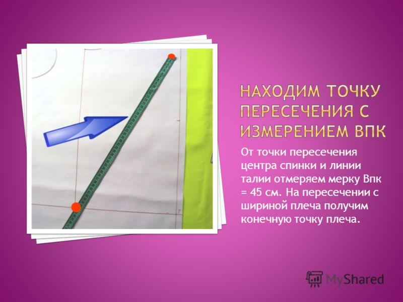 От точки пересечения центра спинки и линии талии отмеряем мерку Впк = 45 см. На пересечении с шириной плеча получим конечную точку плеча.