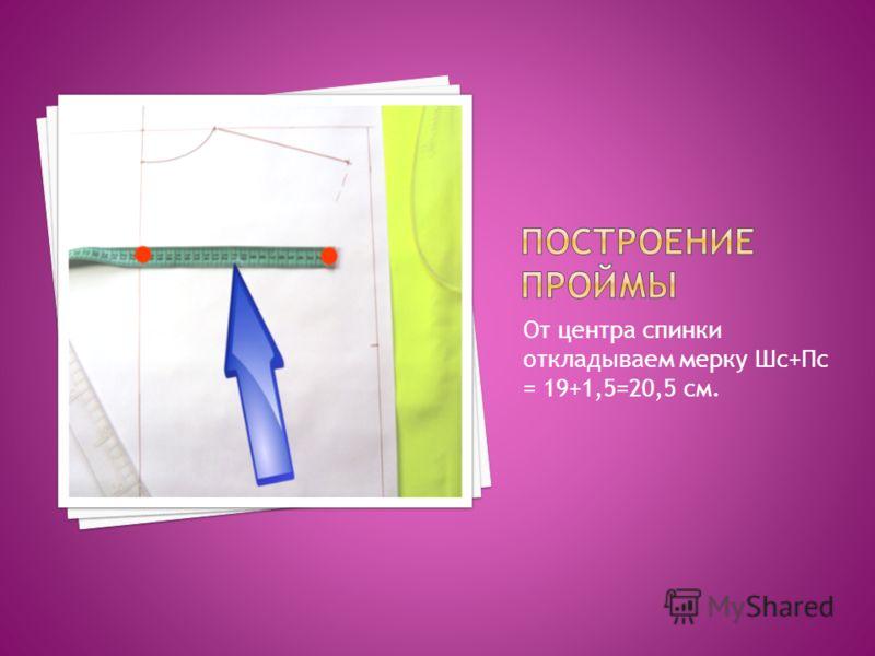 От центра спинки откладываем мерку Шс+Пс = 19+1,5=20,5 см.