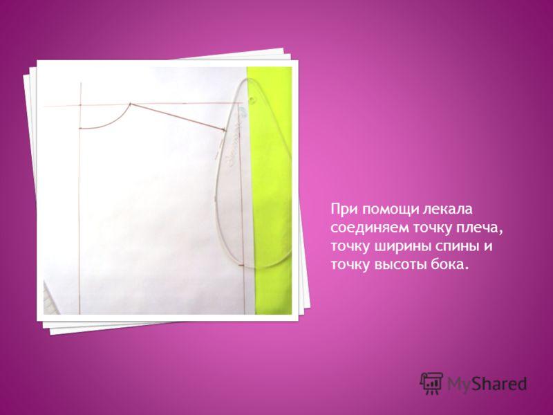 При помощи лекала соединяем точку плеча, точку ширины спины и точку высоты бока.