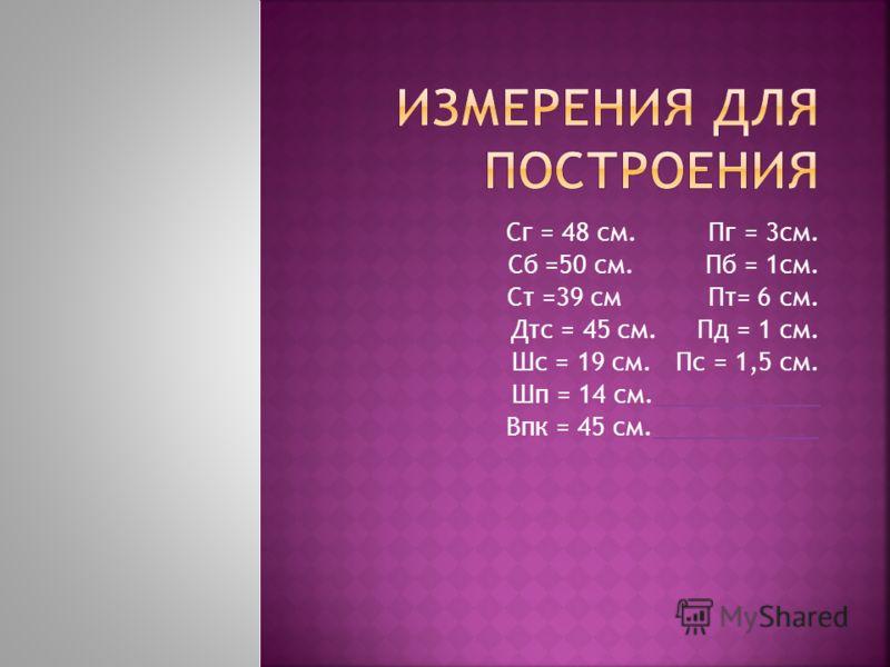 Сг = 48 см. Пг = 3см. Сб =50 см. Пб = 1см. Ст =39 см Пт= 6 см. Дтс = 45 см. Пд = 1 см. Шс = 19 см. Пс = 1,5 см. Шп = 14 см.____________ Впк = 45 см.____________