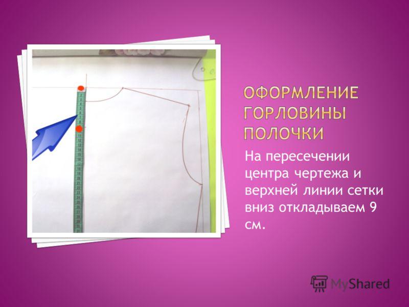 На пересечении центра чертежа и верхней линии сетки вниз откладываем 9 см.