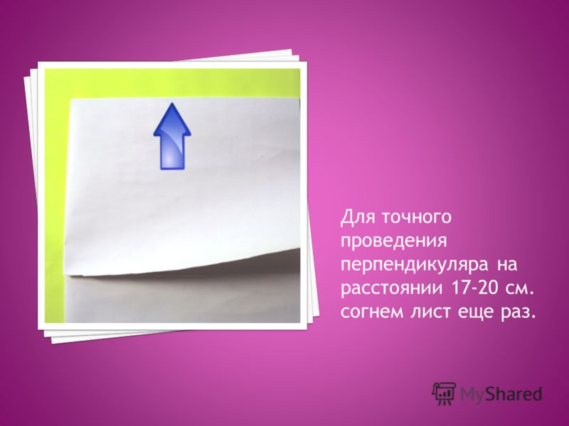 Для точного проведения перпендикуляра на расстоянии 17-20 см. согнем лист еще раз.