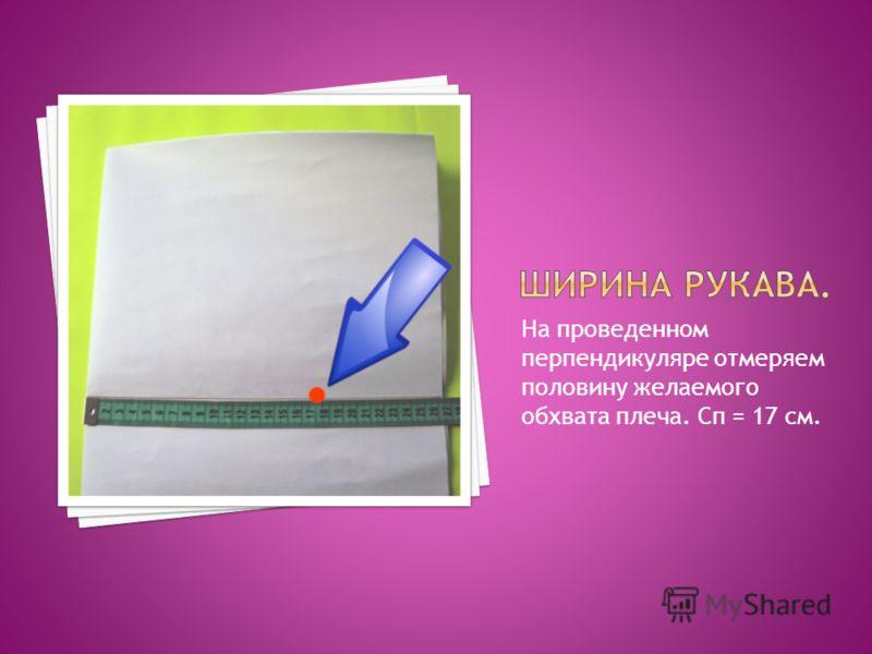 На проведенном перпендикуляре отмеряем половину желаемого обхвата плеча. Сп = 17 см.