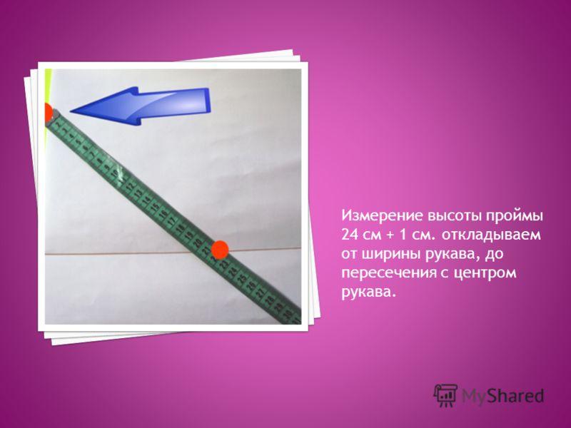 Измерение высоты проймы 24 см + 1 см. откладываем от ширины рукава, до пересечения с центром рукава.