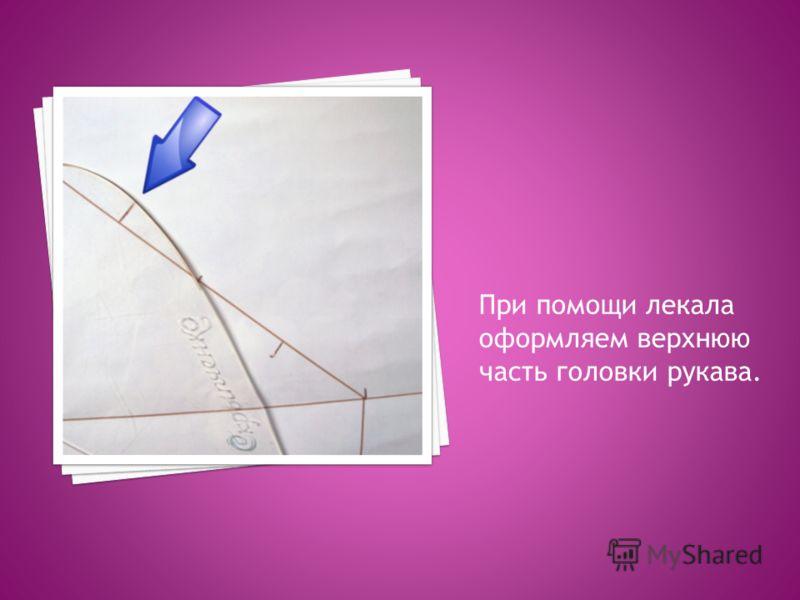 При помощи лекала оформляем верхнюю часть головки рукава.