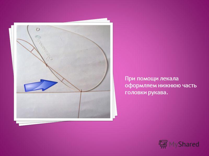 При помощи лекала оформляем нижнюю часть головки рукава.