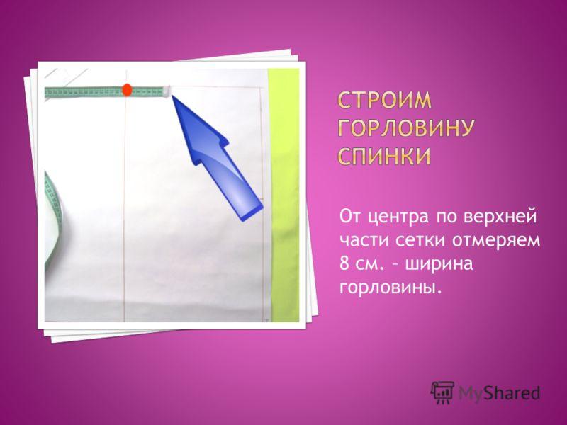 От центра по верхней части сетки отмеряем 8 см. – ширина горловины.