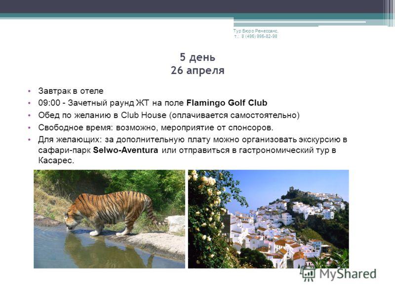 Завтрак в отеле 09:00 - Зачетный раунд ЖТ на поле Flamingo Golf Club Обед по желанию в Club House (оплачивается самостоятельно) Свободное время: возможно, мероприятие от спонсоров. Для желающих: за дополнительную плату можно организовать экскурсию в