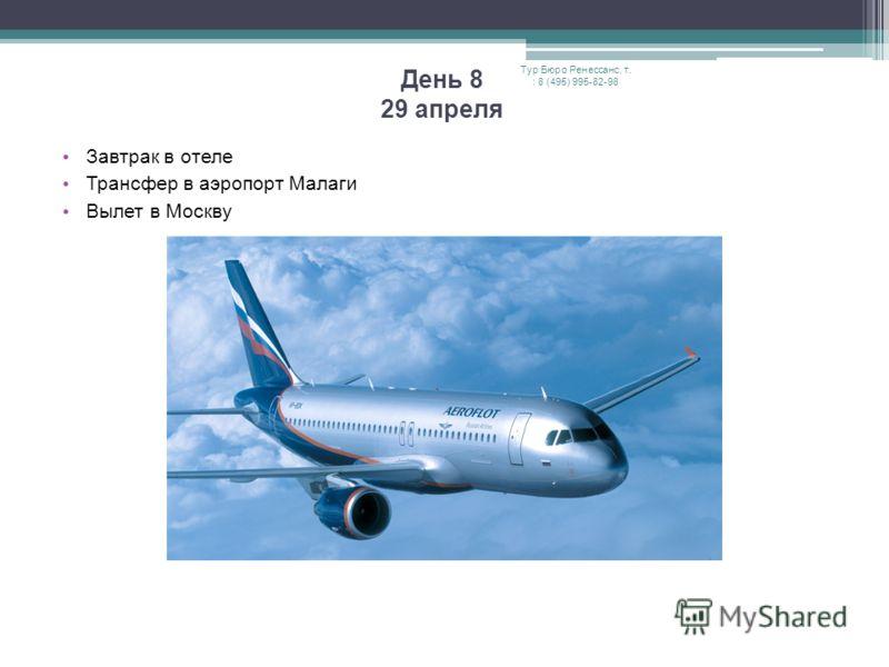 День 8 29 апреля Завтрак в отеле Трансфер в аэропорт Малаги Вылет в Москву Тур Бюро Ренессанс, т. : 8 (495) 995-82-98