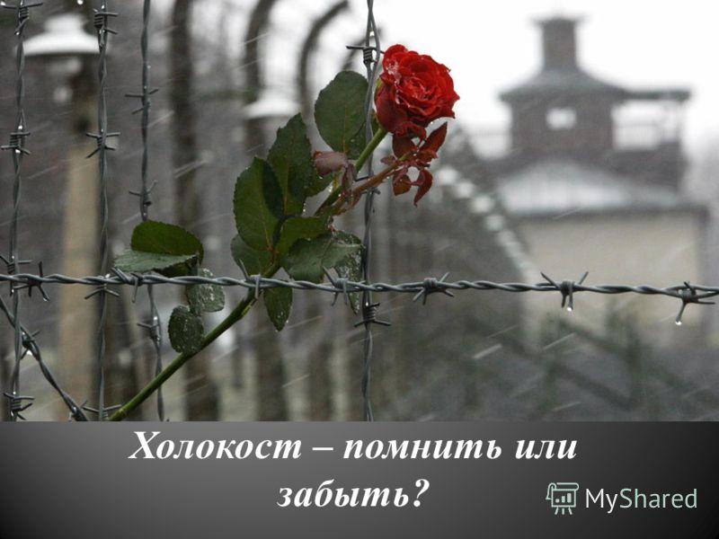 Холокост – помнить или забыть ?