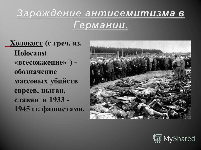 Холокост ( с греч. яз. Holocaust « всесожжение » ) - обозначение массовых убийств евреев, цыган, славян в 1933 - 1945 гг. фашистами.