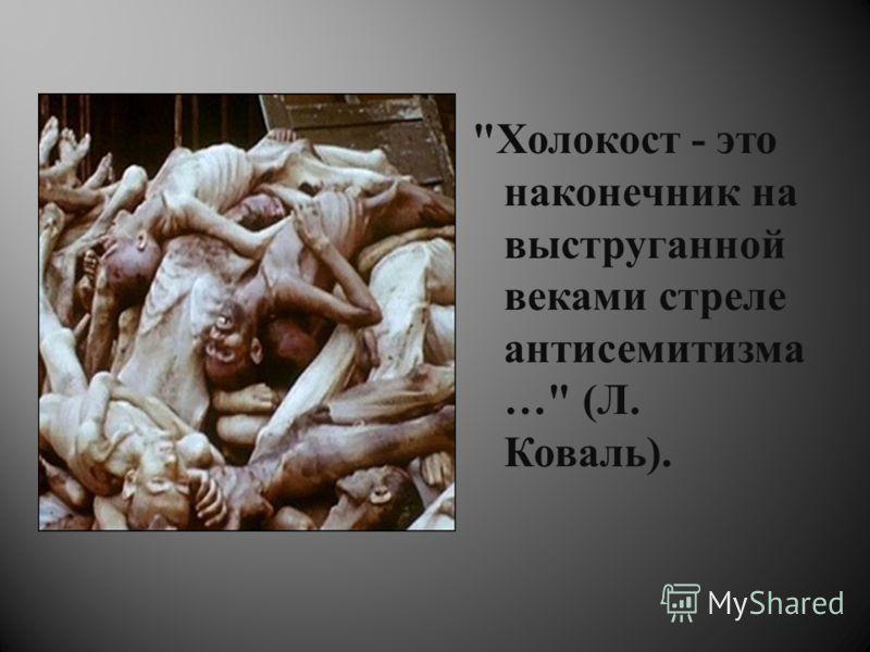 Холокост - это наконечник на выструганной веками стреле антисемитизма … ( Л. Коваль ).
