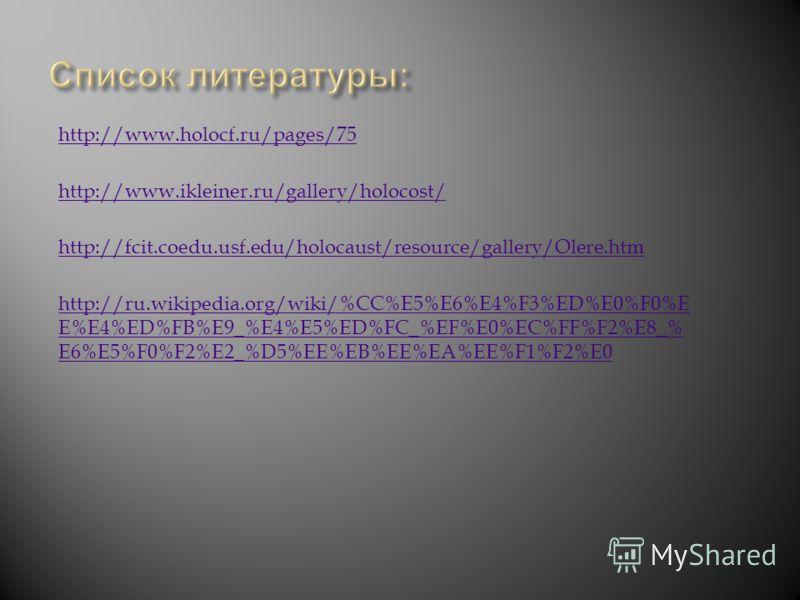 http://www.ikleiner.ru/gallery/holocost/ http://www.holocf.ru/pages/75 http://fcit.coedu.usf.edu/holocaust/resource/gallery/Olere.htm http://ru.wikipedia.org/wiki/%CC%E5%E6%E4%F3%ED%E0%F0%E E%E4%ED%FB%E9_%E4%E5%ED%FC_%EF%E0%EC%FF%F2%E8_% E6%E5%F0%F2%