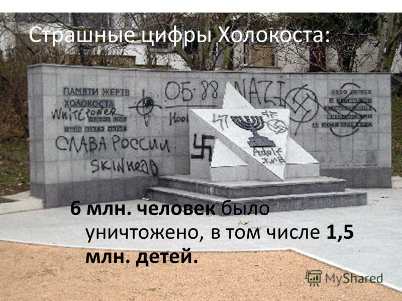 Страшные цифры Холокоста: 6 млн. человек было уничтожено, в том числе 1,5 млн. детей.