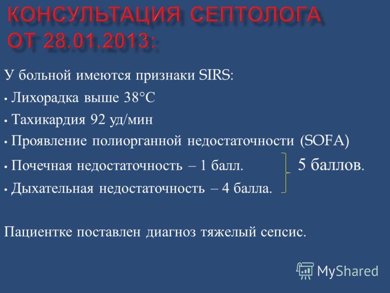 У больной имеются признаки SIRS: Лихорадка выше 38° С Тахикардия 92 уд / мин Проявление полиорганной недостаточности (SOFA) Почечная недостаточность – 1 балл. 5 баллов. Дыхательная недостаточность – 4 балла. Пациентке поставлен диагноз тяжелый сепсис