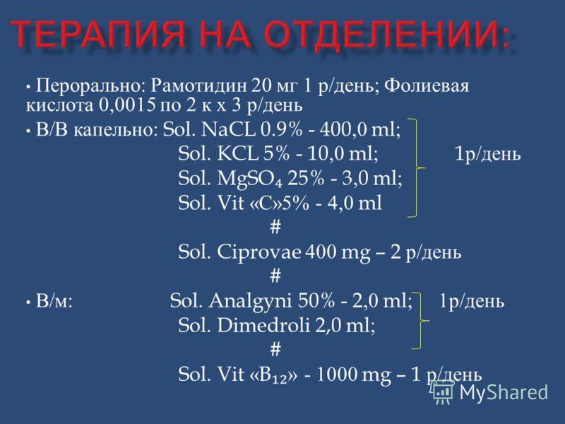 Перорально : Рамотидин 20 мг 1 р / день ; Фолиевая кислота 0,0015 по 2 к х 3 р / день В / В капельно : Sol. NaCL 0.9% - 400,0 ml; Sol. KCL 5% - 10,0 ml; 1 р / день Sol. MgSO 25% - 3,0 ml; Sol. Vit « С »5% - 4,0 ml # Sol. Ciprovae 400 mg – 2 р / день