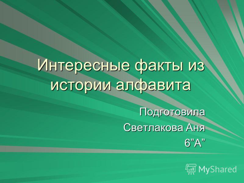 Интересные факты из истории алфавита Подготовила Светлакова Аня 6А 6А