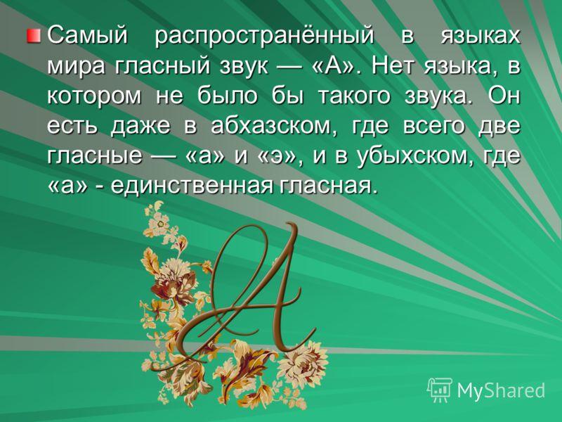 Самый распространённый в языках мира гласный звук «А». Нет языка, в котором не было бы такого звука. Он есть даже в абхазском, где всего две гласные «а» и «э», и в убыхском, где «а» - единственная гласная.