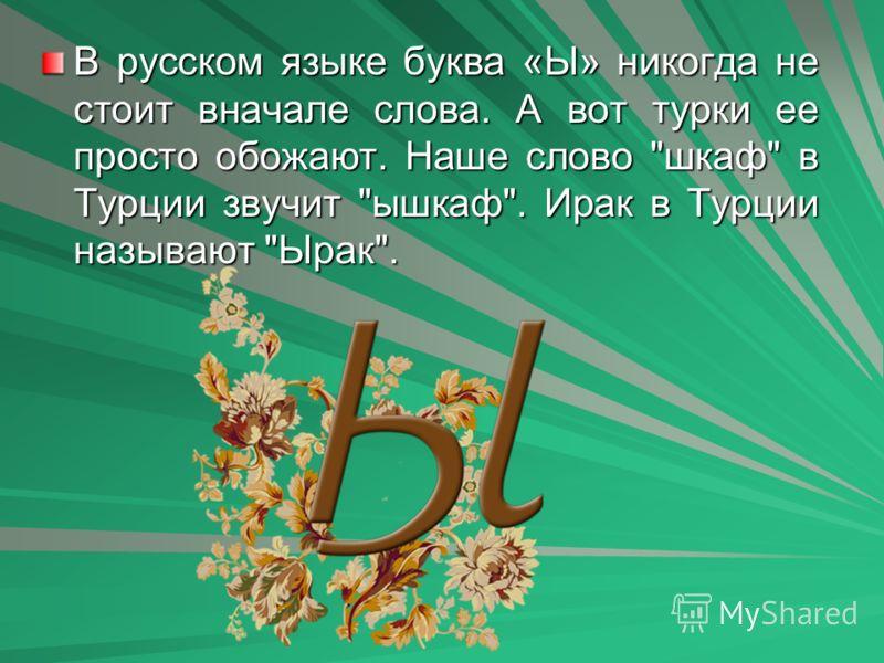 В русском языке буква «Ы» никогда не стоит вначале слова. А вот турки ее просто обожают. Наше слово шкаф в Турции звучит ышкаф. Ирак в Турции называют Ырак.