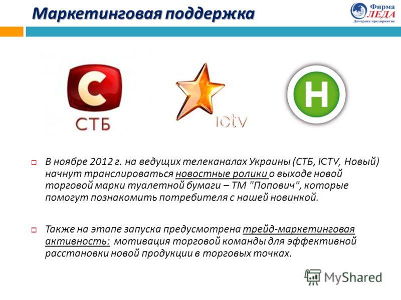 Маркетинговая поддержка В ноябре 2012 г. на ведущих телеканалах Украины ( СТБ, ICTV, Новый ) начнут транслироваться новостные ролики о выходе новой торговой марки туалетной бумаги – ТМ