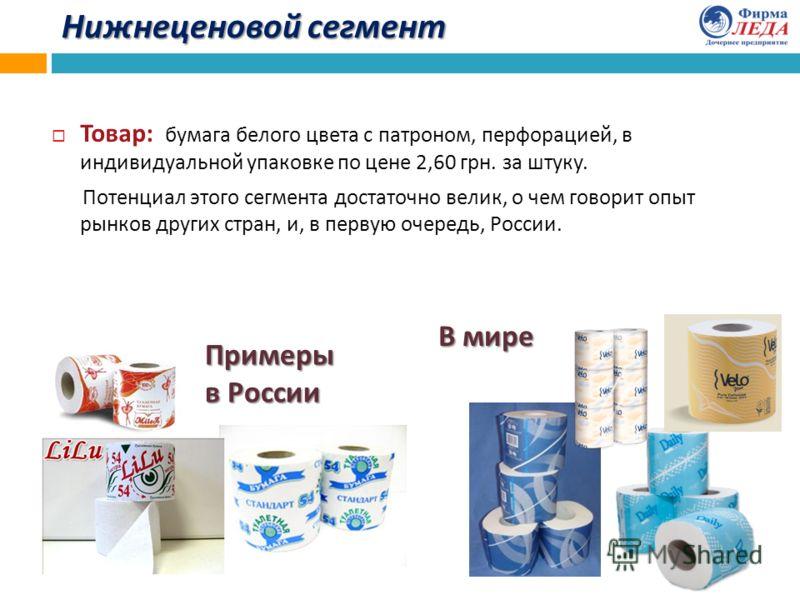 Нижнеценовой сегмент Товар : бумага белого цвета с патроном, перфорацией, в индивидуальной упаковке по цене 2,60 грн. за штуку. Потенциал этого сегмента достаточно велик, о чем говорит опыт рынков других стран, и, в первую очередь, России. Примеры в