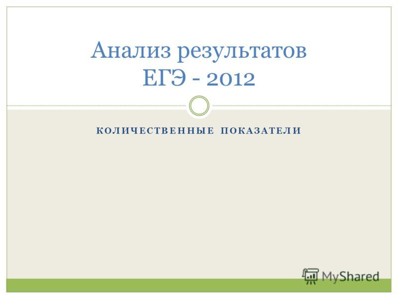 КОЛИЧЕСТВЕННЫЕ ПОКАЗАТЕЛИ Анализ результатов ЕГЭ - 2012