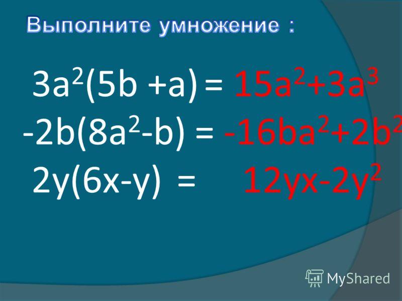 3a 2 (5b +a) -2b(8a 2 -b) 2y(6x-y) = 15a 2 +3a 3 = -16ba 2 +2b 2 = 12yx-2y 2