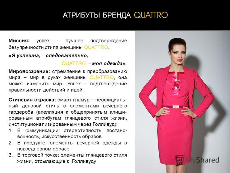 2 АТРИБУТЫ БРЕНДА Миссия: успех - лучшее подтверждение безупречности стиля женщины QUATTRO. «Я успешна, – следовательно, QUATTRO – моя одежда». Мировоззрение: стремление к преобразованию мира – мир в руках женщины QUATTRO, она может изменить мир. Усп