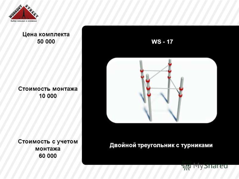 Цена комплекта 50 000 Двойной треугольник с турниками Стоимость с учетом монтажа 60 000 WS - 17 Стоимость монтажа 10 000