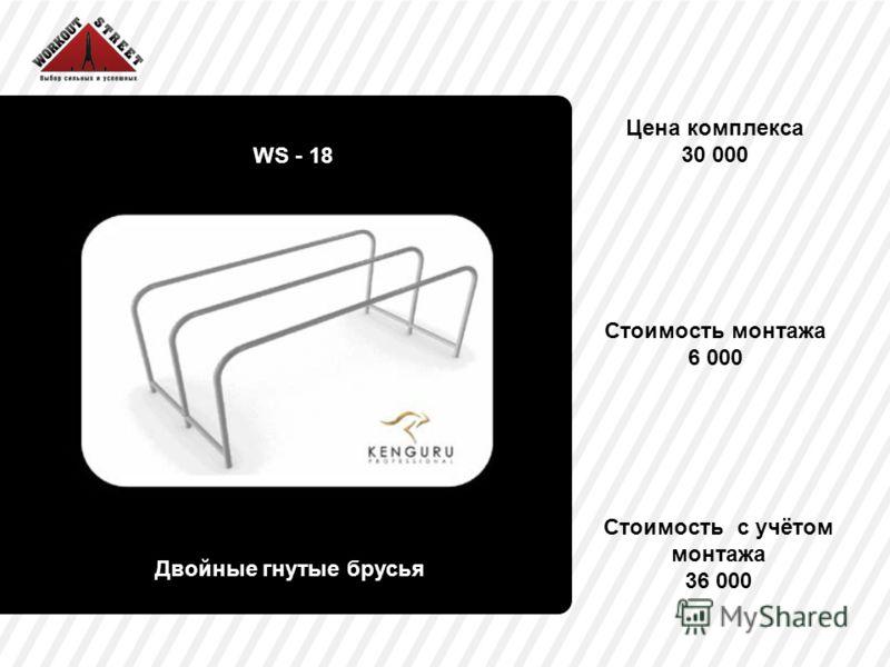 Цена комплекса 30 000 WS - 18 Двойные гнутые брусья Стоимость монтажа 6 000 Стоимость с учётом монтажа 36 000