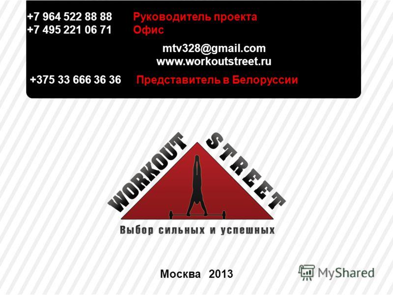 +7 964 522 88 88 Руководитель проекта +7 495 221 06 71 Офис mtv328@gmail.com www.workoutstreet.ru +375 33 666 36 36 Представитель в Белоруссии Москва 2013