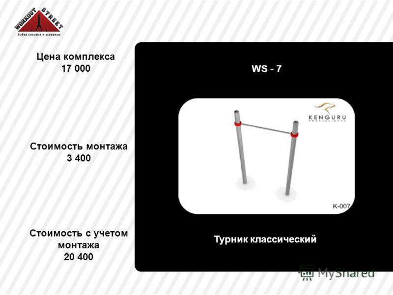 Цена комплекса 17 000 Турник классический Стоимость с учетом монтажа 20 400 WS - 7 Стоимость монтажа 3 400
