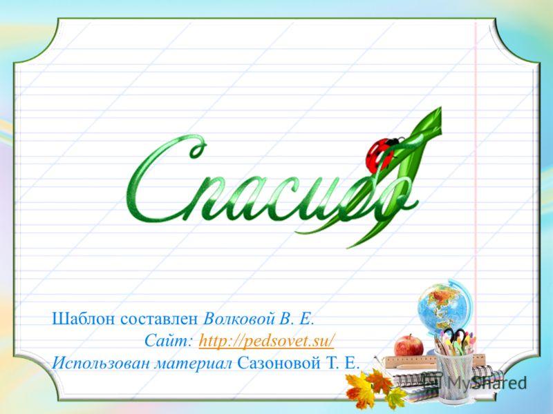 Шаблон составлен Волковой В. Е. Сайт: http://pedsovet.su/http://pedsovet.su/ Использован материал Сазоновой Т. Е.