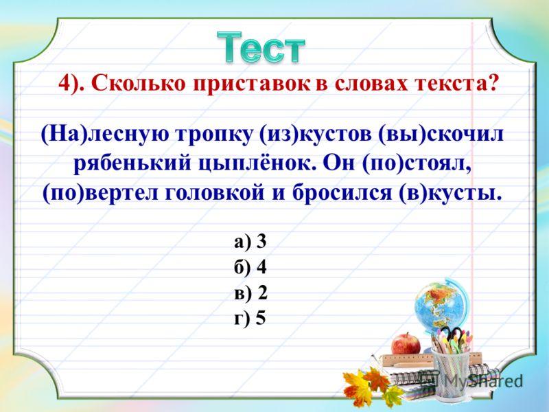 4). Сколько приставок в словах текста? (На)лесную тропку (из)кустов (вы)скочил рябенький цыплёнок. Он (по)стоял, (по)вертел головкой и бросился (в)кусты. а) 3 б) 4 в) 2 г) 5