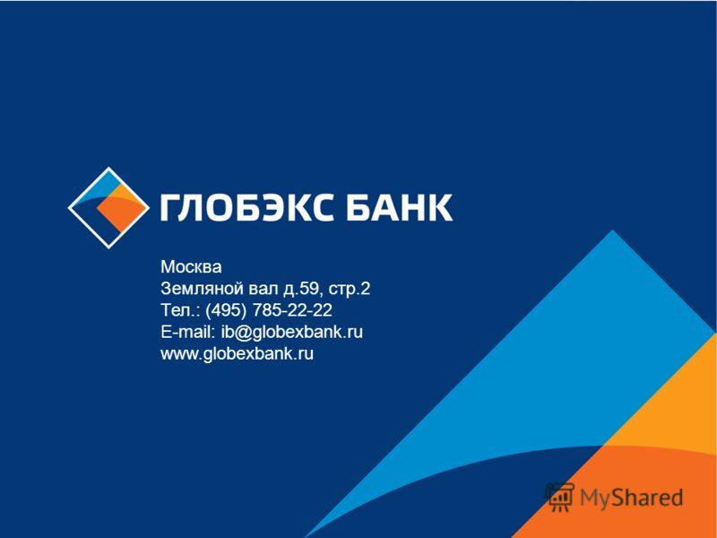 Москва Земляной вал д.59, стр.2 Тел.: (495) 785-22-22 E-mail: ib@globexbank.ru www.globexbank.ru
