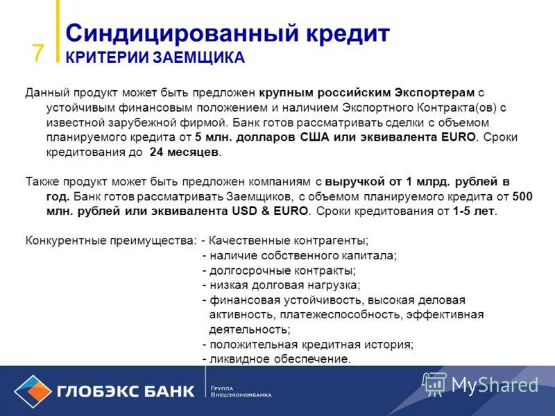 7 Синдицированный кредит КРИТЕРИИ ЗАЕМЩИКА Данный продукт может быть предложен крупным российским Экспортерам с устойчивым финансовым положением и наличием Экспортного Контракта(ов) с известной зарубежной фирмой. Банк готов рассматривать сделки с объ