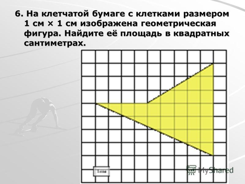 6. На клетчатой бумаге с клетками размером 1 см × 1 см изображена геометрическая фигура. Найдите её площадь в квадратных сантиметрах.